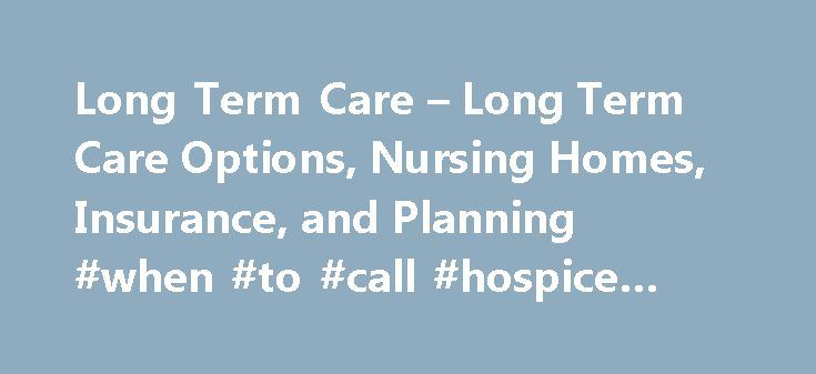 Long Term Care – Long Term Care Options, Nursing Homes, Insurance, and Planning #when #to #call #hospice #for #cancer http://hotels.remmont.com/long-term-care-long-term-care-options-nursing-homes-insurance-and-planning-when-to-call-hospice-for-cancer/  #long term care # Long Term Care Options, Nursing Homes, Insurance, and Planning Assisted Living This group living arrangement provides help with activities of daily living such as eating, bathing, and using the bathroom, taking medicine, and…