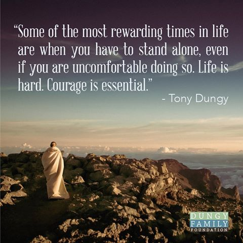 """""""Some of the most rewarding times in life are when you have to stand alone, even if you are uncomfortable doing so. Life is hard. Courage is essential."""" - Tony Dungy."""