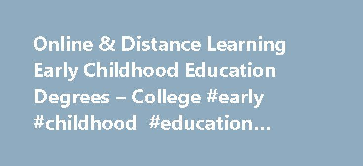 Online & Distance Learning Early Childhood Education Degrees – College #early #childhood #education #online #degree http://trading.nef2.com/online-distance-learning-early-childhood-education-degrees-college-early-childhood-education-online-degree/  # Home Online Programs Distance Learning & Online Early Childhood Education Degree Programs Distance Learning & Online Early Childhood Education Degree Programs Graduates of a degree program in the field of early childhood education may find…