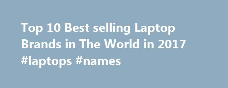 Top 10 Best selling Laptop Brands in The World in 2017 #laptops #names http://atlanta.nef2.com/top-10-best-selling-laptop-brands-in-the-world-in-2017-laptops-names/  # Top 10 Best selling Laptop Brands in The World Top 10 best selling laptop brands in the world in 2017, most popular laptops based on performance, specifications and features. Laptop brands: choose the best one from the market: Nowadays laptops are very essential in one's life. They are needed in every second. Due to laptops…