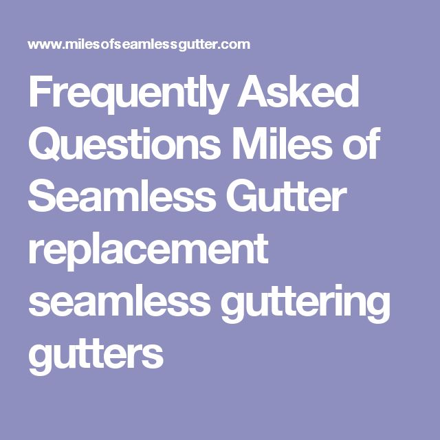 Frequently Asked Questions  Miles of Seamless Gutter replacement seamless guttering gutters