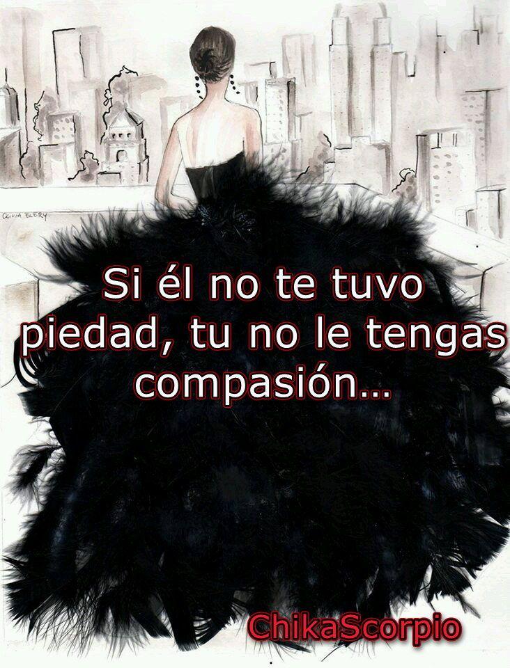 Si el no te tuvo piedad, tu no le tengas compasión...