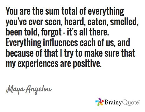 You are the sum total of everything you've ever seen, heard, eaten, smelled, been told, forgot - it's all there. Everything influences each of us, and because of that I try to make sure that my experiences are positive. / Maya Angelou