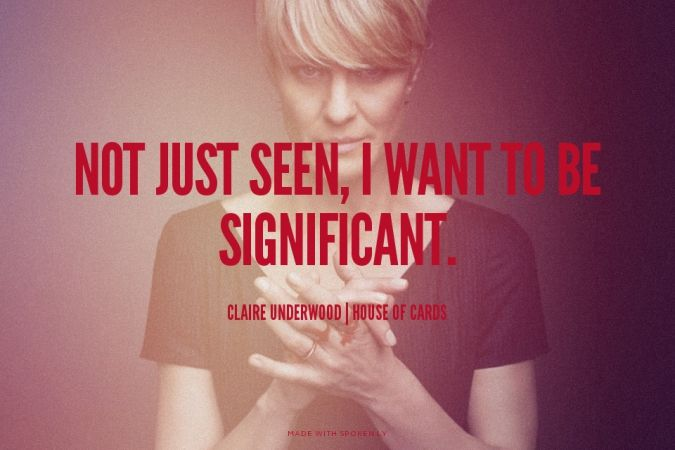 Not just seen, I want to be significant. - Claire Underwood | House of Cards | Matthew made this with Spoken.ly