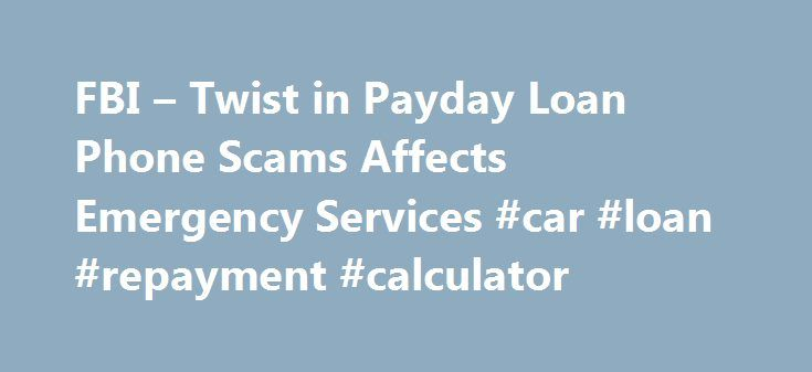 FBI – Twist in Payday Loan Phone Scams Affects Emergency Services #car #loan #repayment #calculator http://loan-credit.remmont.com/fbi-twist-in-payday-loan-phone-scams-affects-emergency-services-car-loan-repayment-calculator/  #loans by phone # Twist in Payday Loan Phone Scams Affects Emergency Services This month's IC3 report includes payday loan phone scam techniques that affect emergency services; a new twist to an online tech support scam; the continuing problem of the Blackhole exploit…