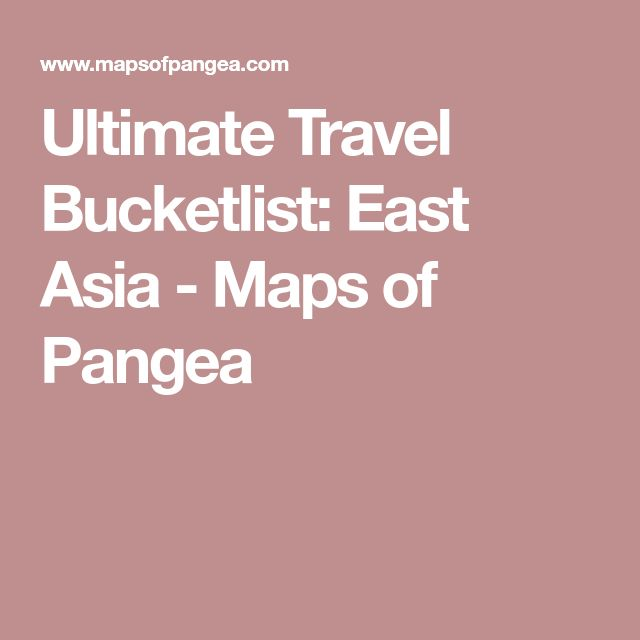 Ultimate Travel Bucketlist: East Asia - Maps of Pangea