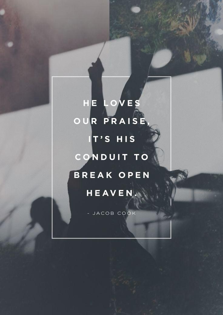"""He loves our praise, it's His conduit to break open heaven."" -Jacob Cook"