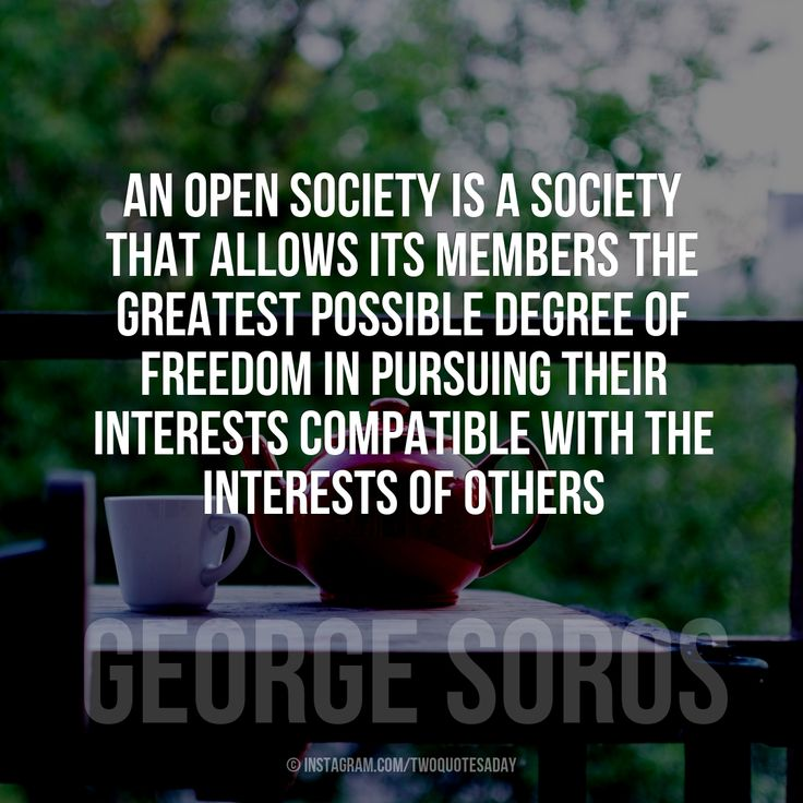 An open society is a society that allows its members the greatest possible degree of freedom in pursuing their interests compatible with the interests of others