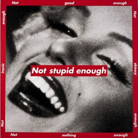 Barabara Kruger - Not Stupid Enough, 1997. Krugers trademark is black letters against a slash of red background. Much of her text questions the viewer about feminism, classicism, consumerism, and individual autonomy and desire.