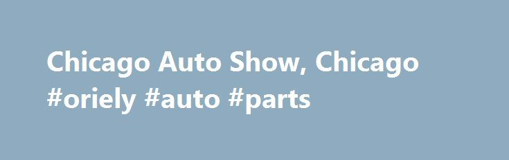 Chicago Auto Show, Chicago #oriely #auto #parts http://autos.remmont.com/chicago-auto-show-chicago-oriely-auto-parts/  #chicago auto show # Sounds Cool What/Why: Background – First staged in 1901, the Chicago Auto Show is the largest auto show in North America and has been held more... Read more >The post Chicago Auto Show, Chicago #oriely #auto #parts appeared first on Auto.