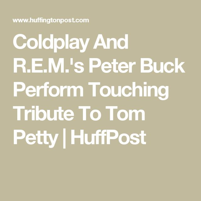 Coldplay And R.E.M.'s Peter Buck Perform Touching Tribute To Tom Petty | HuffPost