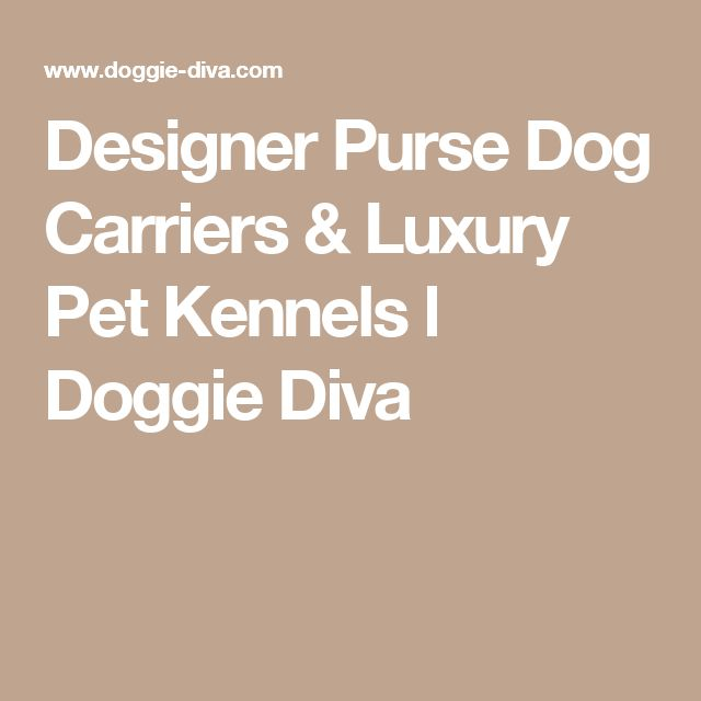 Designer Purse Dog Carriers & Luxury Pet Kennels l Doggie Diva