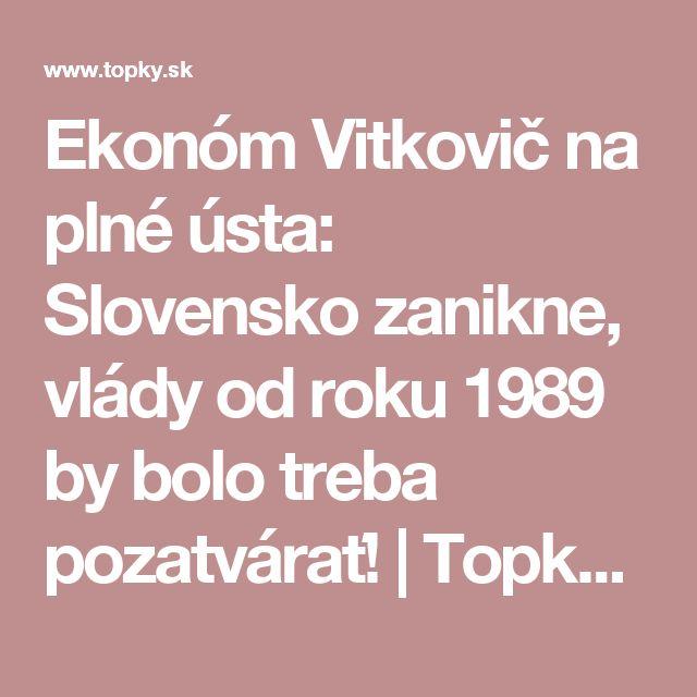 Ekonóm Vitkovič na plné ústa: Slovensko zanikne, vlády od roku 1989 by bolo treba pozatvárať! | Topky.sk