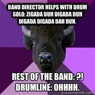 Band director helps with drum solo: Zigada duh digada duh digada digada dah duh. Rest of the band: ?!Drumline: OHHHH.