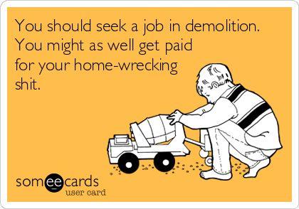 Home wrecker. Wow, so true that it's funny! [Whoops, a 'bad word'!] #itsjustanotherwordforpoop