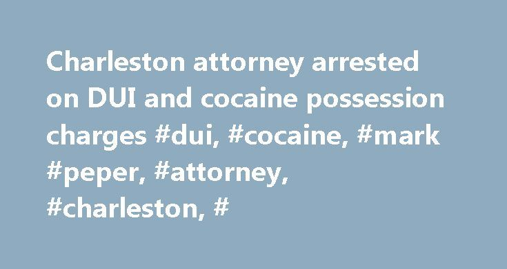 Charleston attorney arrested on DUI and cocaine possession charges #dui, #cocaine, #mark #peper, #attorney, #charleston, # http://turkey.remmont.com/charleston-attorney-arrested-on-dui-and-cocaine-possession-charges-dui-cocaine-mark-peper-attorney-charleston/  # Charleston attorney arrested on DUI and cocaine possession charges Charleston lawyer Mark Peper was arrested early Monday on charges of driving under the influence and possession of cocaine. The 38-year-old defense attorney was…