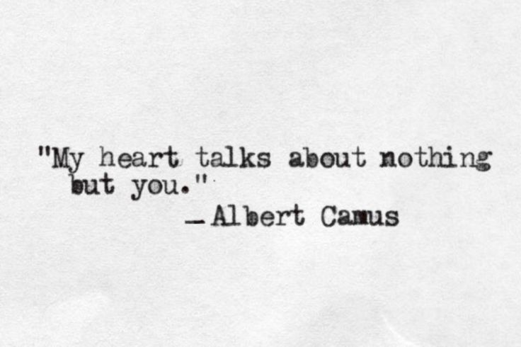 """My heart talks about nothing but you"" -Albert Camus"