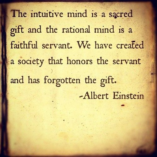 """The intuitive mind is a sacred gift and the rational mind is a faithful servant. We have created a society that honors the servant and has forgotten the gift."" Albert Einstein"