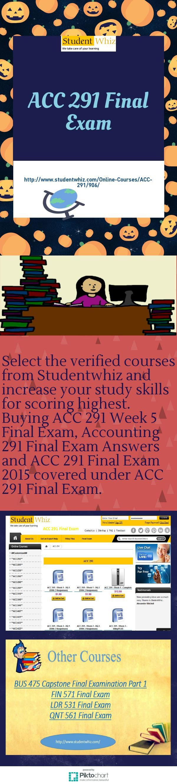 Let us help you for ACC 291 Final Exam, it is in accounting section. ACC 291 Final Exam contributed in ACC 291 week 5 Final Exam, ACC 291 week 5 Final Exam Answers, ACC 291 Final Exam University of phoenix, ACC 291 Final Exam 2014 and ACC 291 Final Exam 2015. Studentwhiz is best! http://www.studentwhiz.com/Online-Courses/ACC-291/906/
