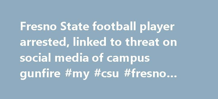 Fresno State football player arrested, linked to threat on social media of campus gunfire #my #csu #fresno #email http://oklahoma-city.remmont.com/fresno-state-football-player-arrested-linked-to-threat-on-social-media-of-campus-gunfire-my-csu-fresno-email/  # Fresno State football player arrested, linked to threat on social media of campus gunfire Christian Malik Pryor, an 18-year-old Fresno State football player, was arrested Monday in connection with a social media post that said the…