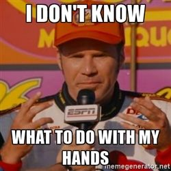 Ricky Bobby's Hands - I DON'T KNOW WHAT TO DO WITH ...