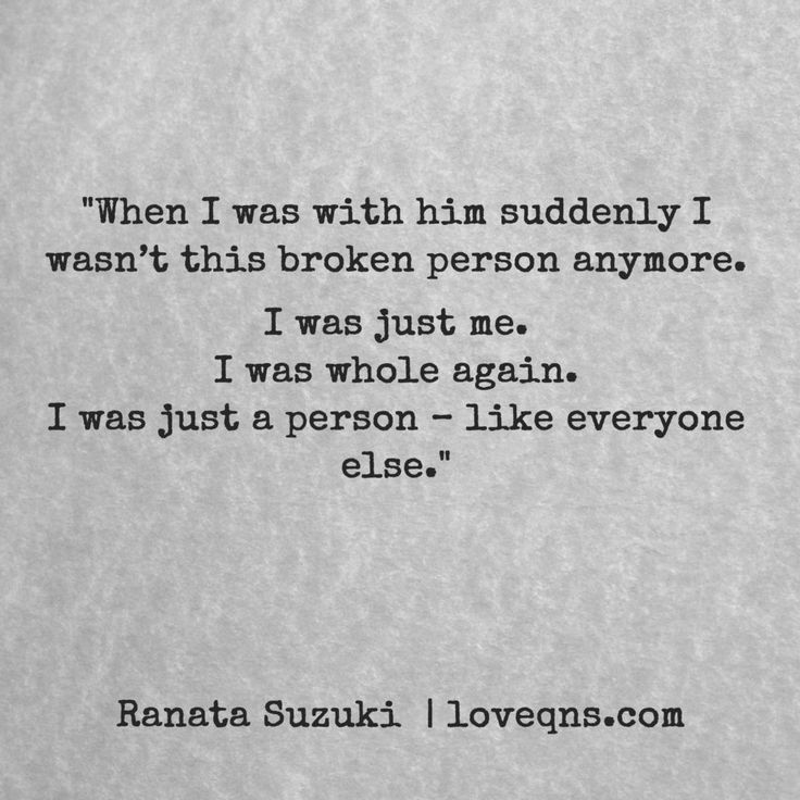 """When I was with him suddenly I wasn't this broken person anymore. I was just me. I was whole again. I was just a person – like everyone else."" – Ranata Suzuki * I miss him, lost, tumblr, love, relationship, beautiful, words, quotes, story, quote, sad, breakup, broken heart, heartbroken, loss, loneliness, typography, written, writing, writer, poet, poetry, prose, poem * pinterest.com/ranatasuzuki"