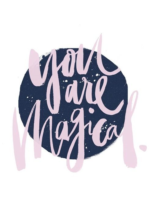 You truly are magical—don't ever forget that.