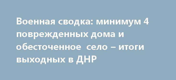 Военная сводка: минимум 4 поврежденных дома и обесточенное село – итоги выходных в ДНР http://rusdozor.ru/2017/07/03/voennaya-svodka-minimum-4-povrezhdennyx-doma-i-obestochennoe-selo-itogi-vyxodnyx-v-dnr/  Минувшие выходные дни в Донецкой Народной Республике прошли относительно спокойно. На фронтах стреляли, шли локальные позиционные бои. Доставалось и населенным пунктам Республики. Но, к счастью, пострадавших и жертв среди мирного населения нет, а зафиксированные разрушения жилого фонда не…