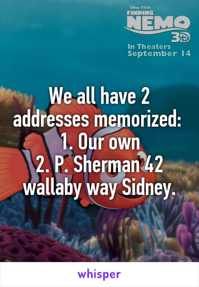 We all have 2 addresses memorized:  1. Our own 2. P. Sherman 42 wallaby way Sidney.
