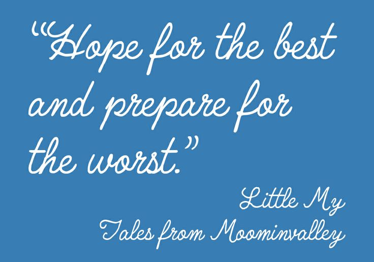Hope for the best and prepare for the worst.