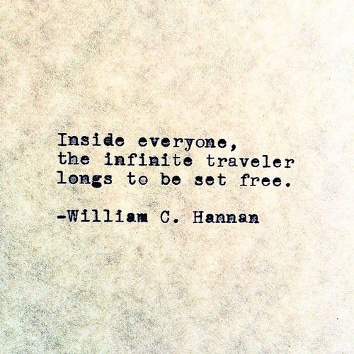 """Inside everyone, the infinite traveler longs to be set free"" -William C. Hannan"
