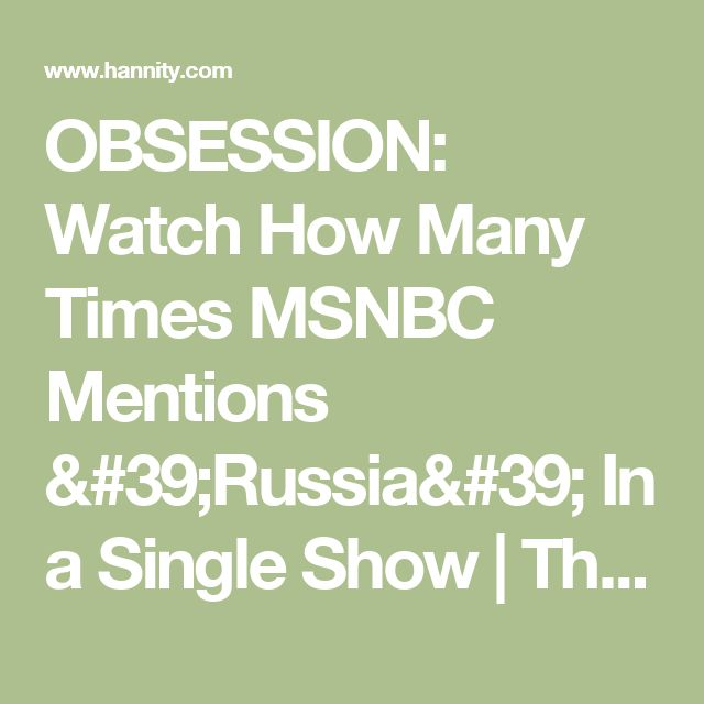 OBSESSION: Watch How Many Times MSNBC Mentions 'Russia' In a Single Show | The Sean Hannity Show
