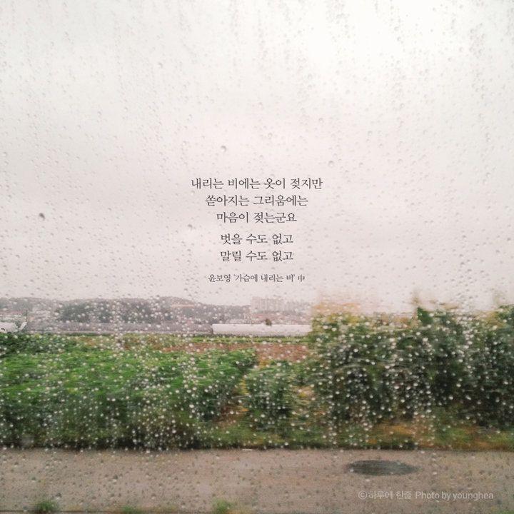 내리는 비에는 옷이 젖지만쏟아지는 그리움에는마음이 젖는군요.벗을 수도 없고.말릴 수도 없고.윤보영 '가슴에 내리는 비' 中
