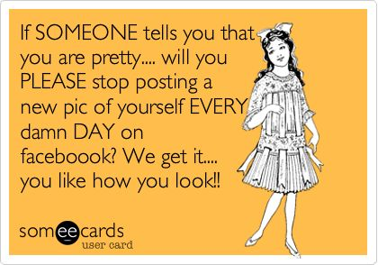 If SOMEONE tells you that you are pretty.... will you PLEASE stop posting a new pic of yourself EVERY damn DAY on faceboook? We get it.... you like how you look!!Ecards Addict, Funny Stuff