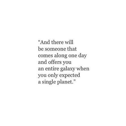 ..and there will be someone that comes along, one day and offers You an entire galaxy when You only expected a single planet.
