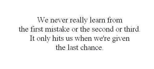 Мы никогда не учимся с первой ошибки или со второй, или с третьей. До нас доходит только тогда, когда нам дан последний шанс.