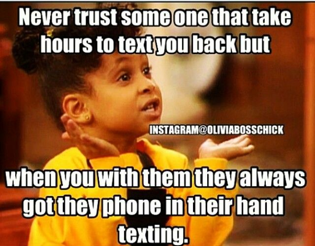 ⇥ #TRUTH. Never trust someone who takes hours texting you back, but is always on their phone while you're with him.