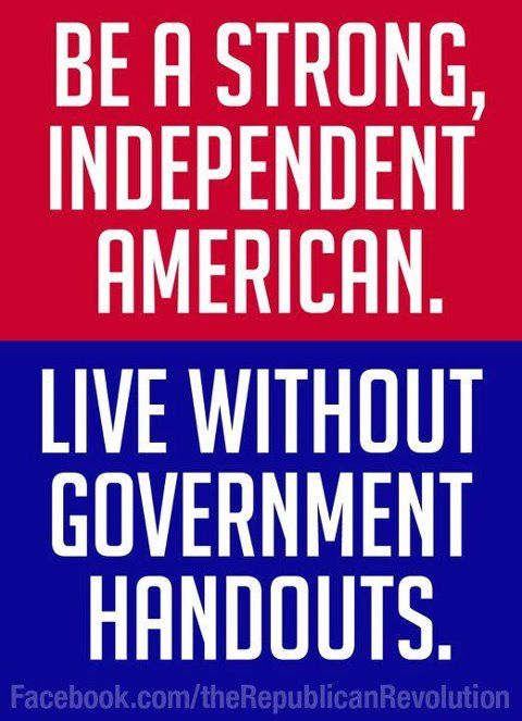 Be a strong, independent American....: Dependent Non American, American Pride, Independence American, Government Assistant Quotes, Conservation Politics, Strong Independence, American Dreams, American Patriots, American Ish