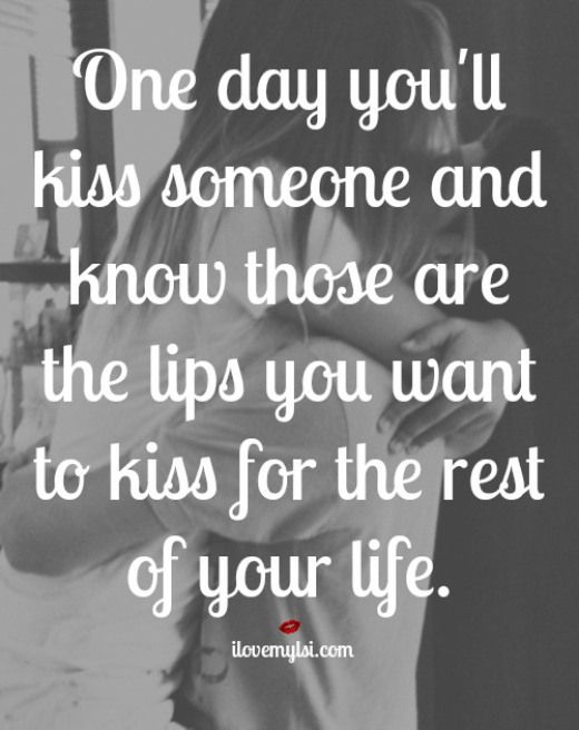 one day you'll kiss someone and know those are the lips you want to kiss for the rest of your life.