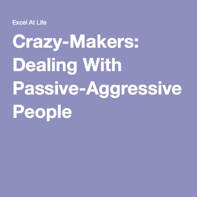 Crazy-Makers: Dealing With Passive-Aggressive People