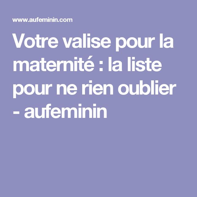 Votre valise pour la maternité : la liste pour ne rien oublier - aufeminin