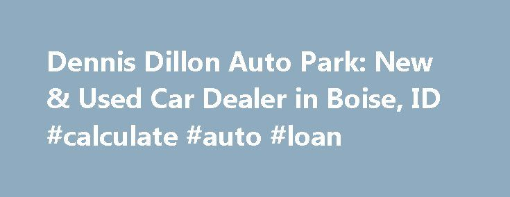 Dennis Dillon Auto Park: New & Used Car Dealer in Boise, ID #calculate #auto #loan http://auto.nef2.com/dennis-dillon-auto-park-new-used-car-dealer-in-boise-id-calculate-auto-loan/  #auto seller # Dennis Dillon Auto Park Dennis Dillon Kia 9501 W Fairview Ave Boise. ID 83704 Sales. (888) 605-8665 Locations Welcome to Dennis Dillon Auto Park New and Used Car Dealer in Boise, Idaho For a new car or used Kia, Mazda, GMC, orFiat car in Boise, visit Dennis Dillon Auto Group! We carry Continue…