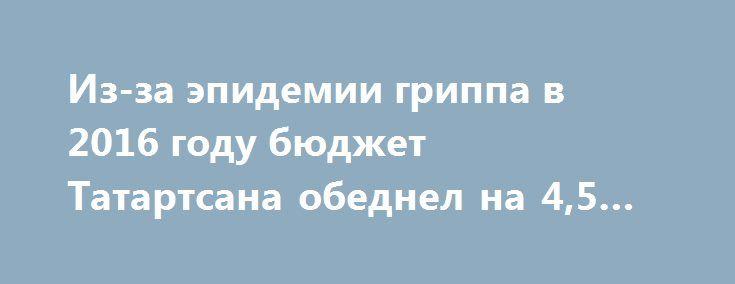 Из-за эпидемии гриппа в 2016 году бюджет Татартсана обеднел на 4,5 млрд https://apral.ru/2017/09/05/iz-za-epidemii-grippa-v-2016-godu-byudzhet-tatartsana-obednel-na-4-5-mlrd.html  Власти Татарстана констатируют, что грипп несет угрозу не только здоровью человека, но при этом отрицательно сказывается на экономике страны. Так, в результате эпидемии в 2016 году бюджет региона обеднел на 4,5 млрд рублей. Глава управления Роспотребнадзора Татарстана Марина Трофимова пояснила, что во время…