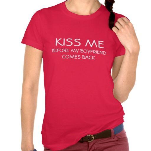 Kiss me Before my boyfriend comes back T-Shirt   Zazzle