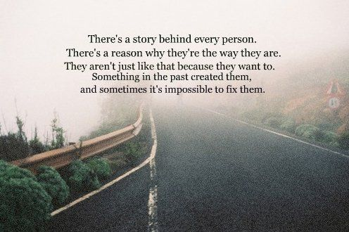 """""""There's a story behind every person. There's a reason why they're the way they are. They aren't just like that because they want to. Something in the past created them and sometimes it's impossible to fix them."""""""