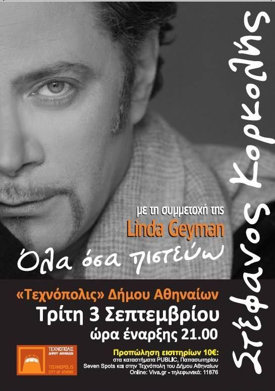 Stefanos Korkolis & Linda Geyman Ο Στεφανος Κορκολης και η Linda Geyman στην « Τεχνοπολη » του Δημου Αθηναιων στις 3 Σεπτεμβριου 2013. ΤΙΜΗ εισιτηρίου 10 ευρώ. ΠΡΟΠΩΛΗΣΗ εισιτηρίων στα καταστήματα Public, Παπασωτηρίου, Seven Spots και στην Τεχνόπολη του Δήμου Αθηναίων Online: http://www.viva.gr/tickets/music/stefanos-korkolis/ Τηλεφωνικά: 11876