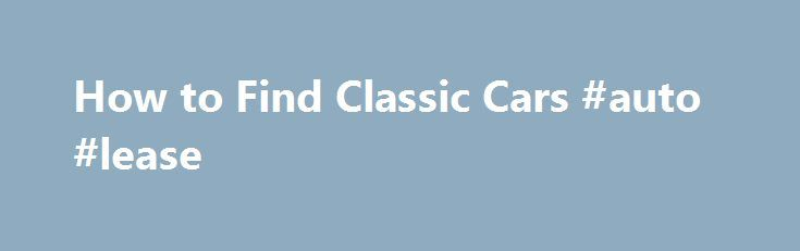 How to Find Classic Cars #auto #lease http://autos.remmont.com/how-to-find-classic-cars-auto-lease/  #old cars for sale # How to Find Classic Cars Promoted by Check your local area. You can find classic cars listed for sale in newspapers or other specialty papers... Read more >The post How to Find Classic Cars #auto #lease appeared first on Auto.