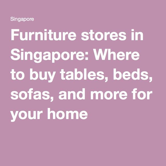 Furniture stores in Singapore: Where to buy tables, beds, sofas, and more for your home