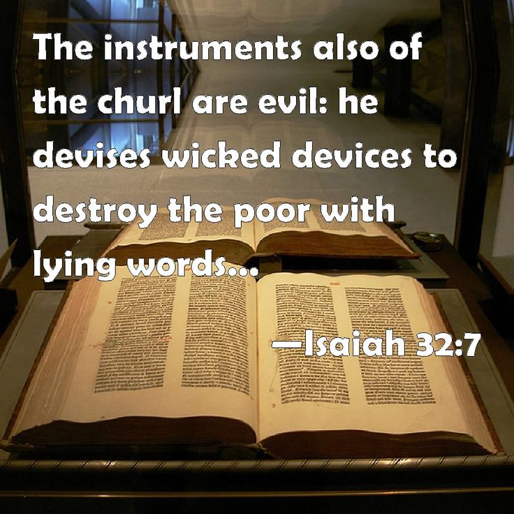 Isaiah 32:7 The instruments also of the churl are evil: he devises wicked devices to destroy the poor with lying words, even when the needy ...  speaks right