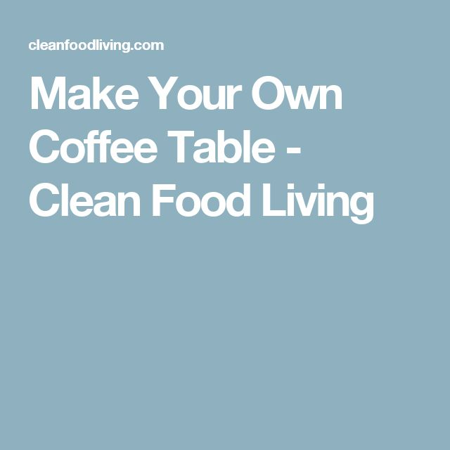 Make Your Own Coffee Table - Clean Food Living